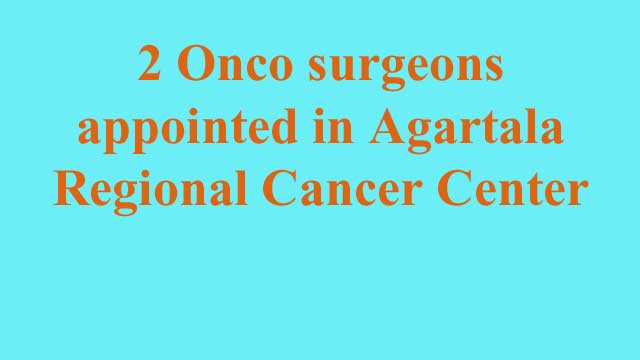 News Headline Jan 06, 2021: Two Onco surgeons are likely to join Agartala Regional Cancer Center in current month.